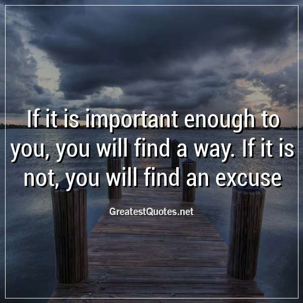 If it is important enough to you, you will find a way. If it is not, you will find an excuse
