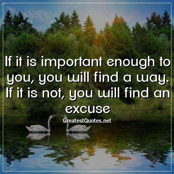 Quote: If it is important enough to you, you will find a way. If it is not, you will find an excuse.