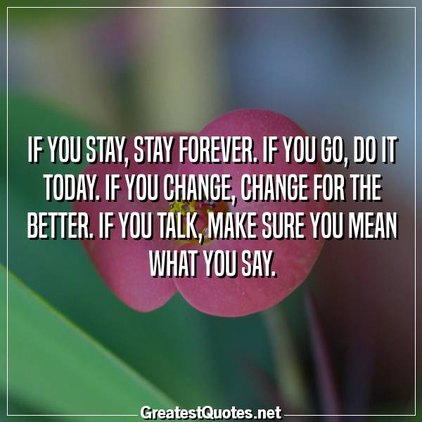 Quote: If you stay, stay forever. If you go, do it today. If you change, change for the better. If you talk, make sure you mean what you say.