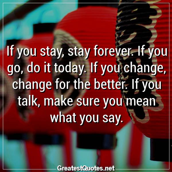 If you stay, stay forever. If you go, do it today. If you change, change for the better. If you talk, make sure you mean what you say.