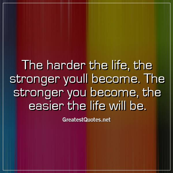 The harder the life, the stronger youll become. The stronger you become, the easier the life will be.