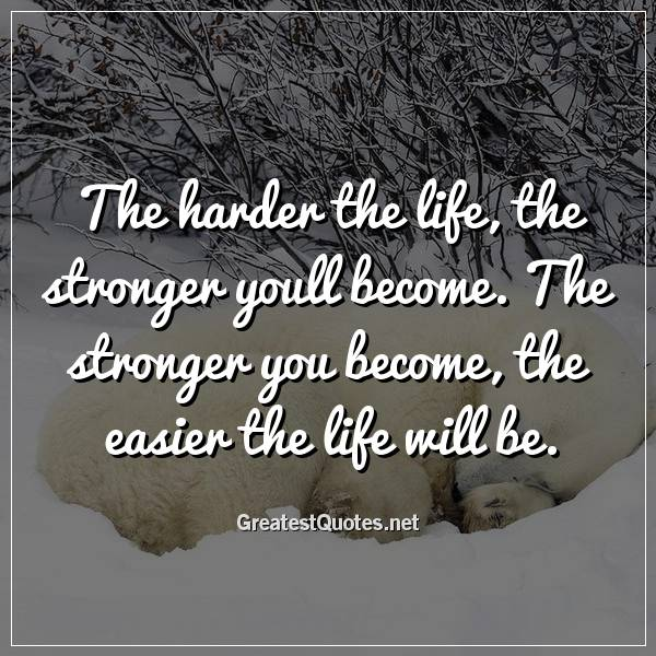 The harder the life, the stronger youll become. The stronger you become, the easier the life will be