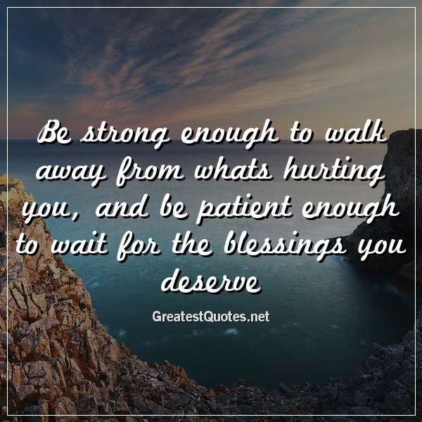 Be strong enough to walk away from whats hurting you, and be patient enough to wait for the blessings you deserve