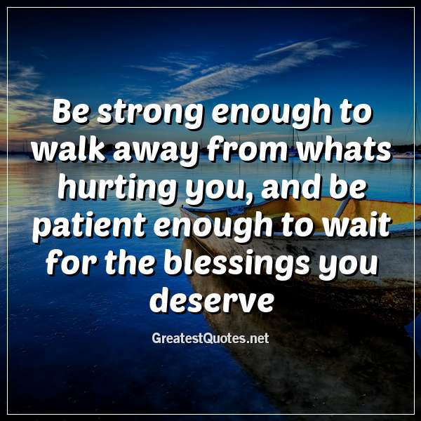 Quote: Be strong enough to walk away from whats hurting you, and be patient enough to wait for the blessings you deserve.