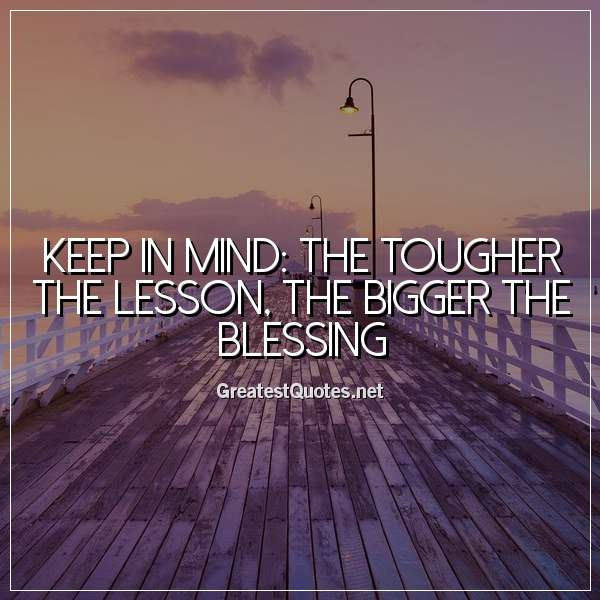 Quote: Keep in mind: The tougher the lesson, the bigger the blessing.