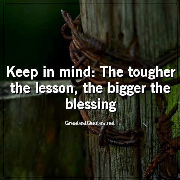Keep in mind: The tougher the lesson, the bigger the blessing
