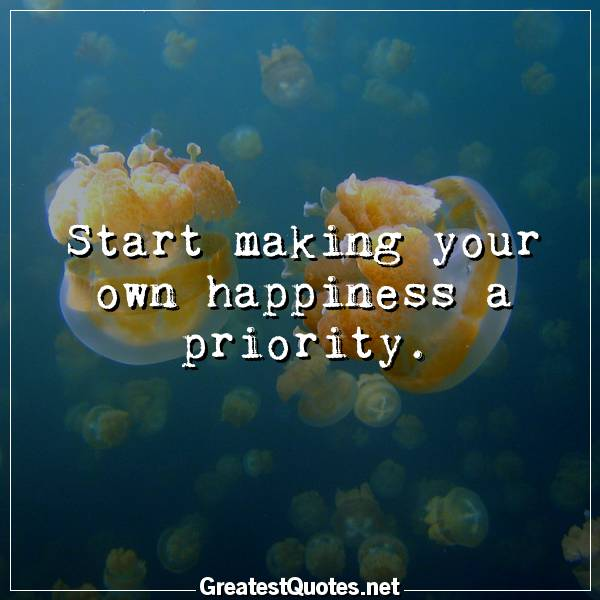 Start making your own happiness a priority.
