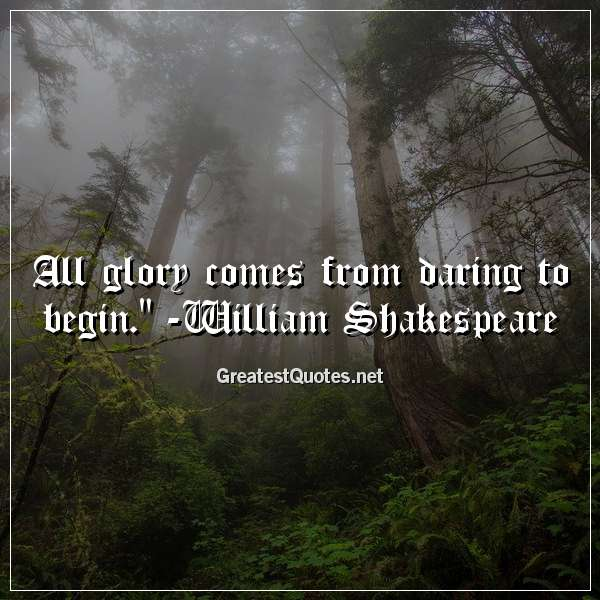 All glory comes from daring to begin. - William Shakespeare