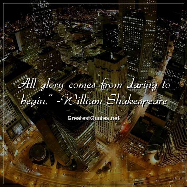 Quote: All glory comes from daring to begin. - William Shakespeare