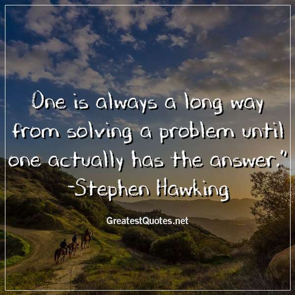 Quote: One is always a long way from solving a problem until one actually has the answer. - Stephen Hawking