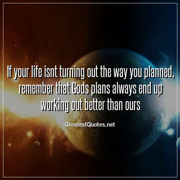 If your life isnt turning out the way you planned, remember that Gods plans always end up working out better than ours.