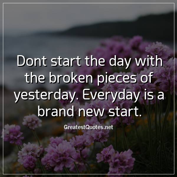 Dont start the day with the broken pieces of yesterday. Everyday is a brand new start.