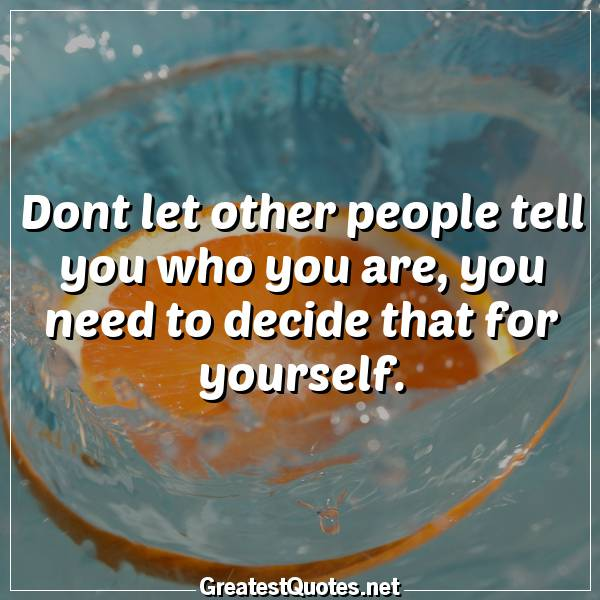 Dont let other people tell you who you are, you need to decide that for yourself.