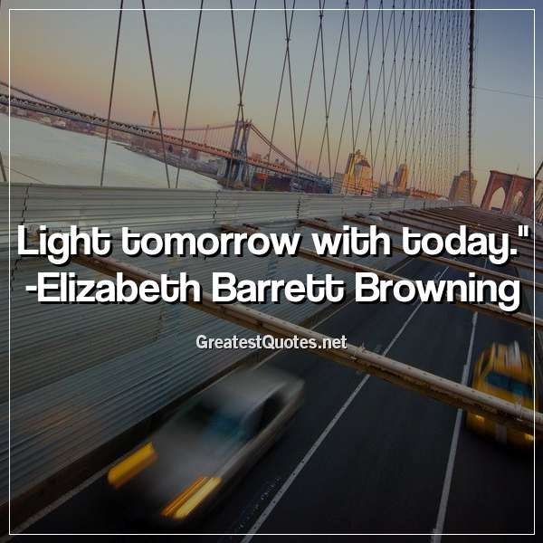 Quote: Light tomorrow with today. - Elizabeth Barrett Browning