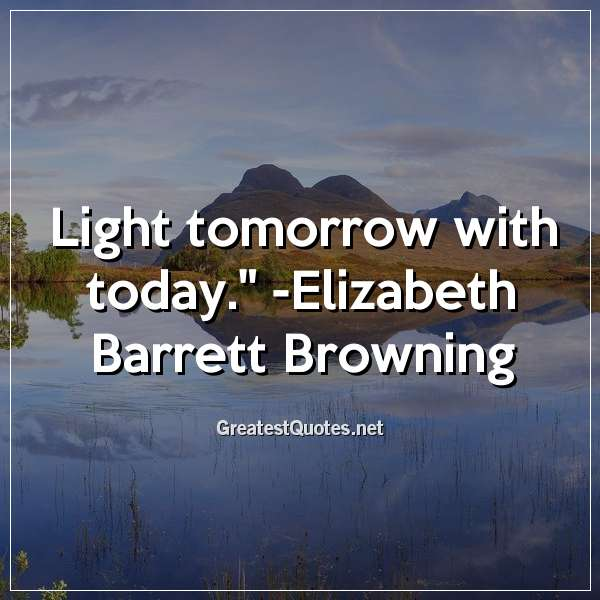 Light tomorrow with today. - Elizabeth Barrett Browning
