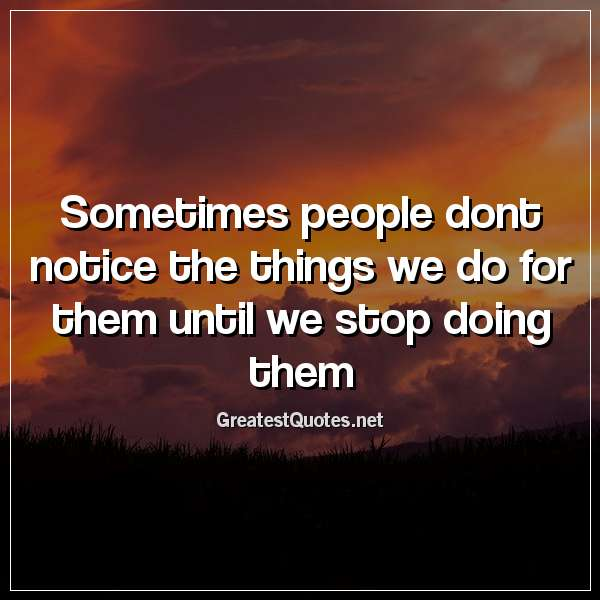 Quotes About People Who Notice: Sometimes People Dont Notice The Things We Do For Them