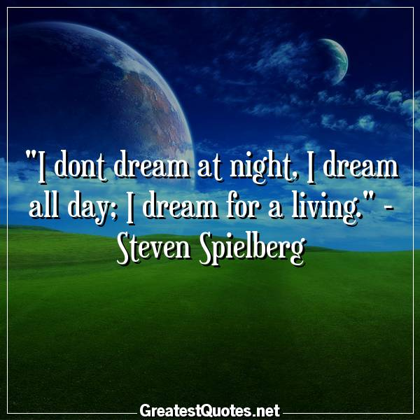 Quote: I dont dream at night, I dream all day; I dream for a living. - Steven Spielberg