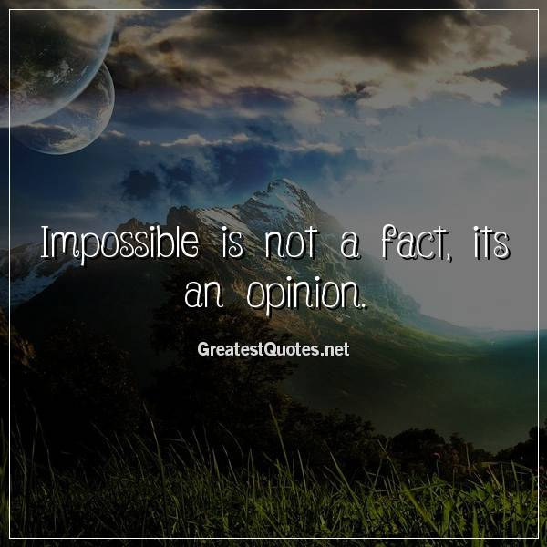Quote: Impossible is not a fact, its an opinion.