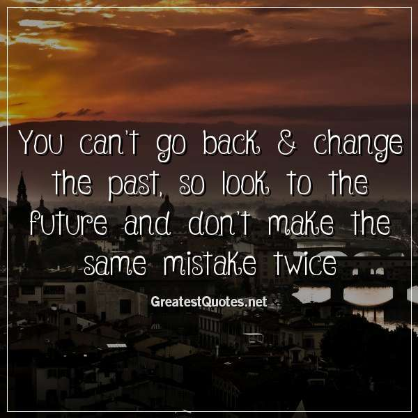 You can't go back & change the past, so look to the future and don't make the same mistake twice
