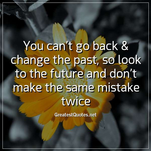You can't go back & change the past, so look to the future and don't make the same mistake twice.