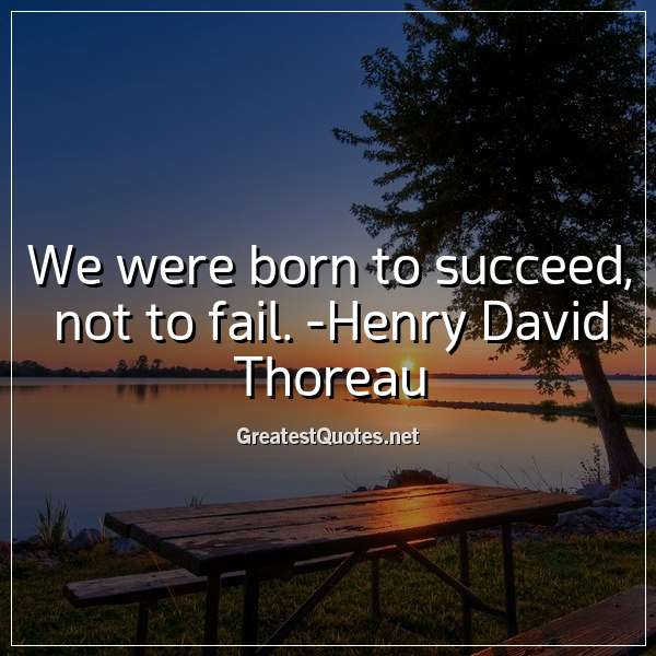 We were born to succeed, not to fail. - Henry David Thoreau