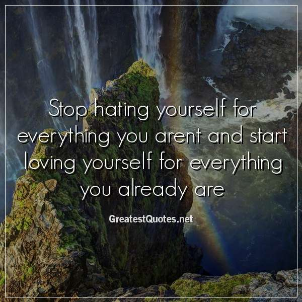 Stop hating yourself for everything you arent and start ...