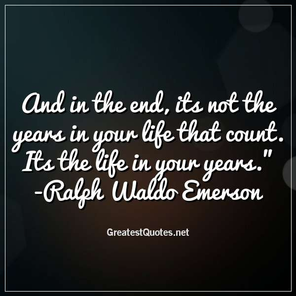 And in the end, its not the years in your life that count. Its the life in your years. - Ralph Waldo Emerson
