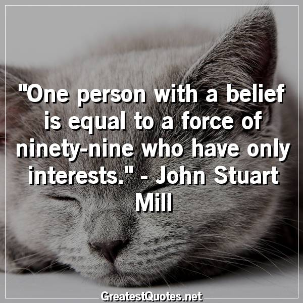 One person with a belief is equal to a force of ninety-nine who have only interests. - John Stuart Mill