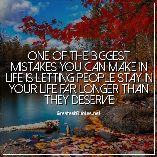 Quote: One of the biggest mistakes you can make in life is letting people stay in your life far longer than they deserve.