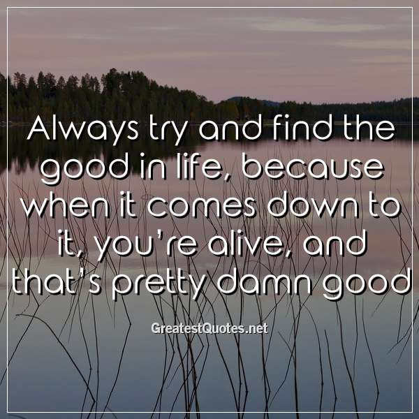 Always try and find the good in life, because when it comes down to it, you're alive, and that's pretty damn good.