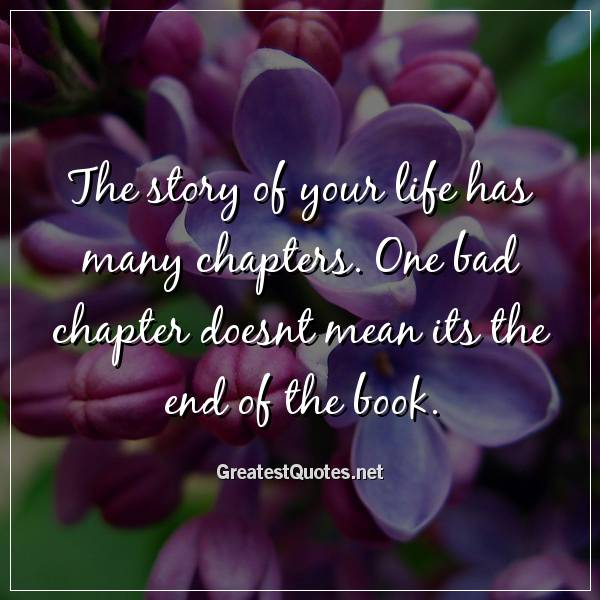 Quote: The story of your life has many chapters. One bad chapter doesnt mean its the end of the book.