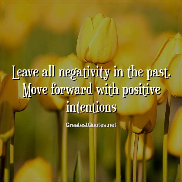 Leave all negativity in the past. Move forward with positive intentions.
