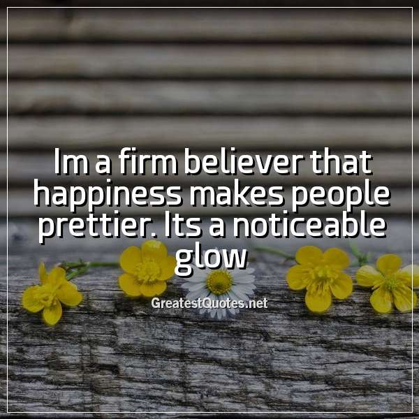 Quote: Im a firm believer that happiness makes people prettier. Its a noticeable glow.