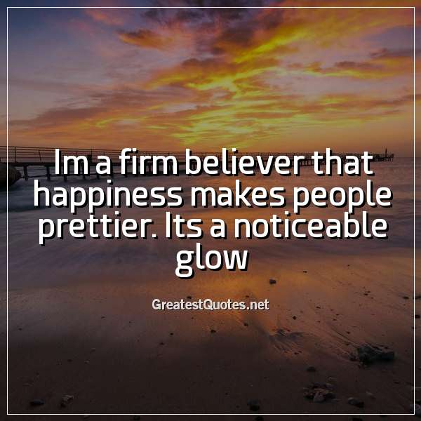 Im a firm believer that happiness makes people prettier. Its a noticeable glow