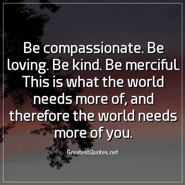 Be compassionate. Be loving. Be kind. Be merciful. This is what the world needs more of, and therefore the world needs more of you