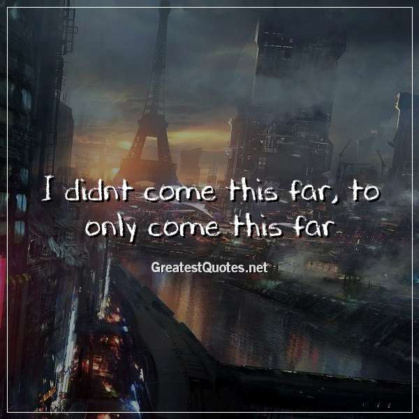 Quote: I didnt come this far, to only come this far.