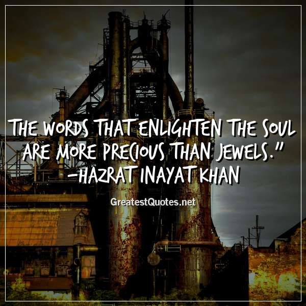 The words that enlighten the soul are more precious than jewels. - Hazrat Inayat Khan