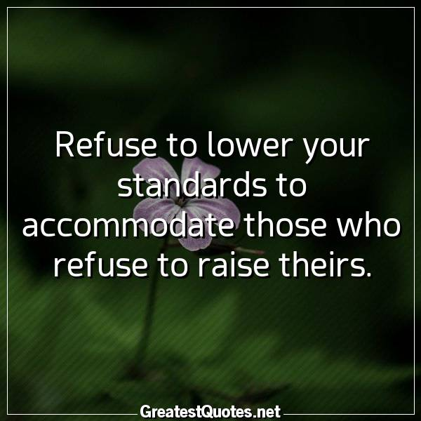 Refuse to lower your standards to accommodate those who refuse to raise theirs