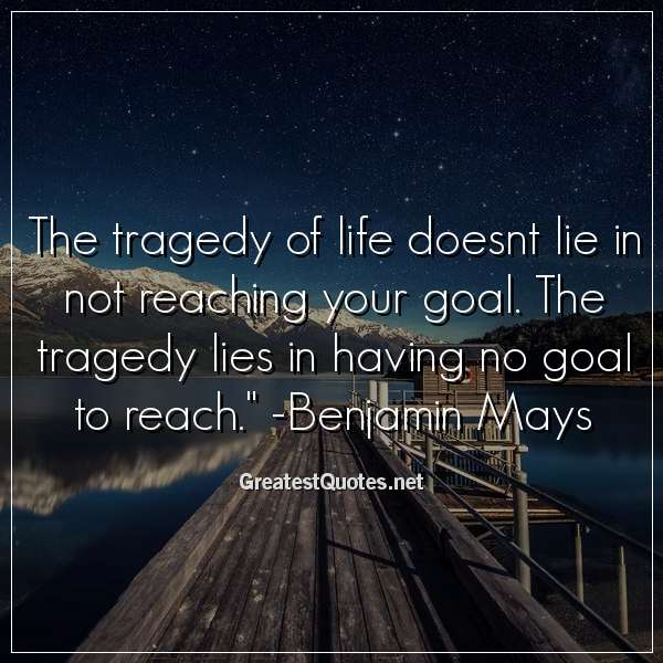 The tragedy of life doesnt lie in not reaching your goal. The tragedy lies in having no goal to reach. - Benjamin Mays
