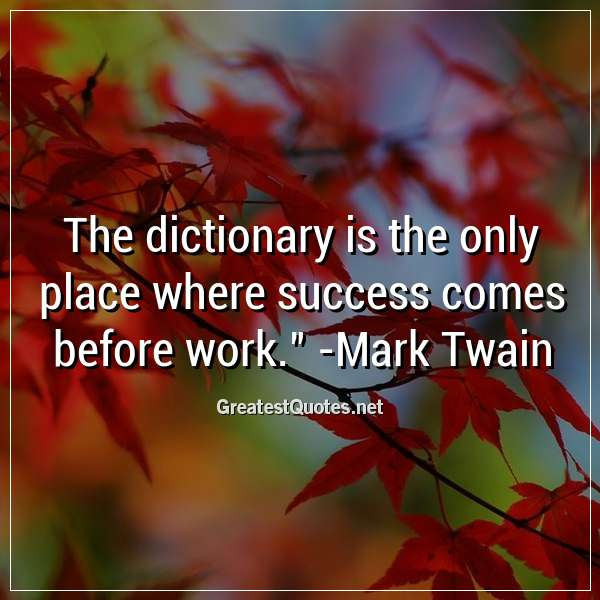 Quote: The dictionary is the only place where success comes before work. - Mark Twain