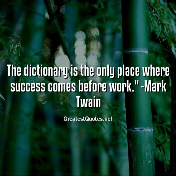 The dictionary is the only place where success comes before work. - Mark Twain