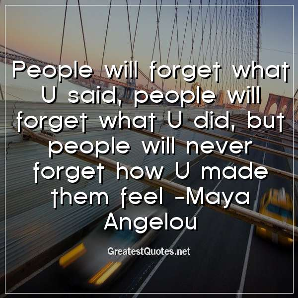 People will forget what U said, people will forget what U did, but people will never forget how U made them feel -Maya Angelou