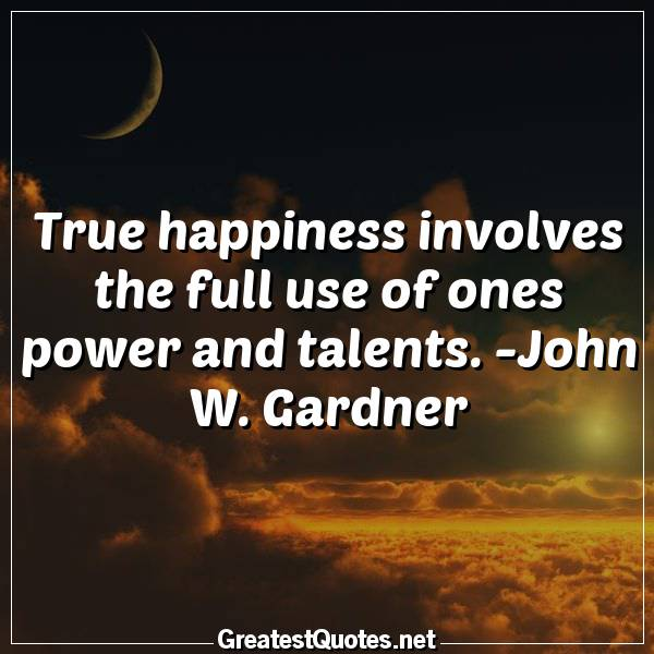 True happiness involves the full use of ones power and talents. -John W. Gardner