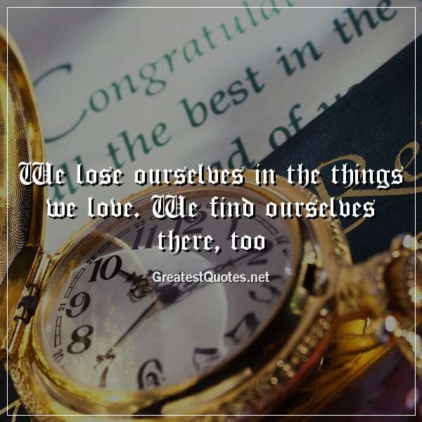 Quote: We lose ourselves in the things we love. We find ourselves there, too.