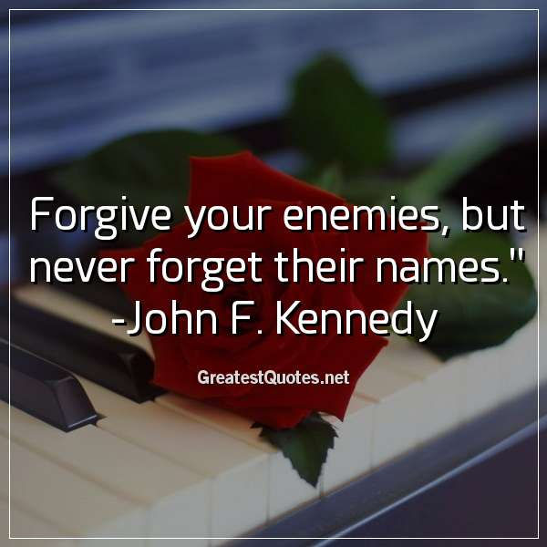 Quote: Forgive your enemies, but never forget their names. - John F. Kennedy