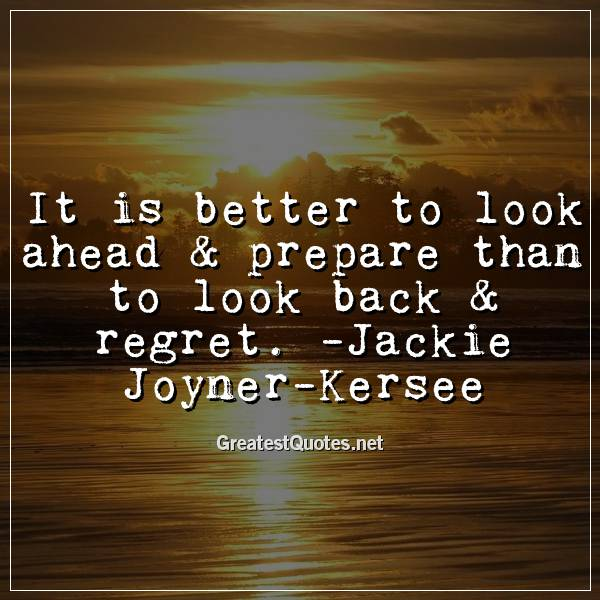 It is better to look ahead & prepare than to look back & regret. -Jackie Joyner-Kersee