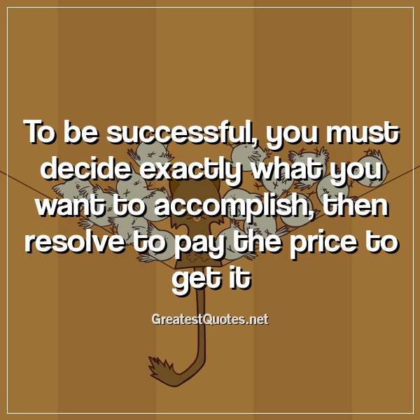 To be successful, you must decide exactly what you want to accomplish, then resolve to pay the price to get it.
