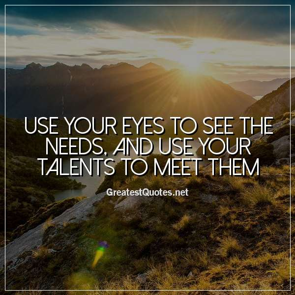 Use your eyes to see the needs, and use your talents to meet them.