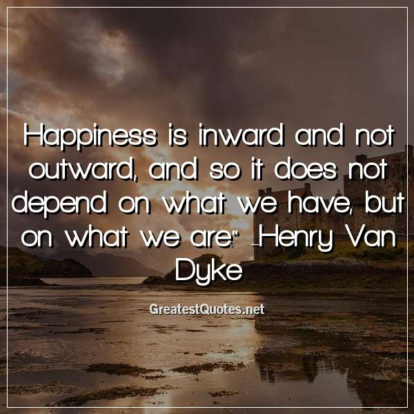 Happiness is inward and not outward, and so it does not depend on what we have, but on what we are. -Henry Van Dyke