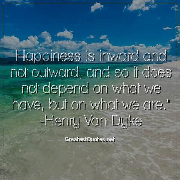 Quote: Happiness is inward and not outward; and so it does not depend on what we have, but on what we are. - Henry Van Dyke